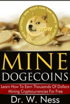 Mine Dogecoins: Learn How To Earn Thousands Of Dollars Mining Cryptocurrencies For Free by Dr. W. Ness