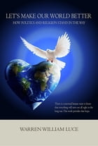 """Let's Make Our World Better: How Politics And Religion Stand In The Way by Warren """"Bill"""" Luce"""