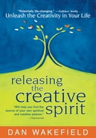Releasing the Creative Spirit: Unleash the Creativity in Your Life by Dan Wakefield