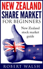 New Zealand Share Market For Beginners: New Zealand Stock Market Guide by Robert Walsh