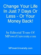 Change Your Life In Just 7 Days Or Less - Or Your Money Back! by Editorial Team Of MPowerUniversity.com