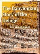 The Babylonian Story of the Deluge as Told by Assyrian Tablets from Nineveh by E. A. Wallis Budge