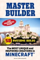 Master Builder 50 Awesome Builds: The Most Unique and Inspiring Creations in Minecraft©  by Triumph Books