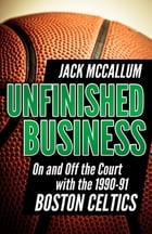 Unfinished Business: On and Off the Court with the 1990-91 Boston Celtics by Jack McCallum