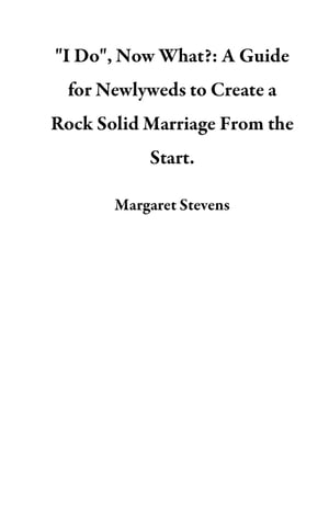 """""""I Do"""",  Now What?: A Guide for Newlyweds to Create a Rock Solid Marriage From the Start."""