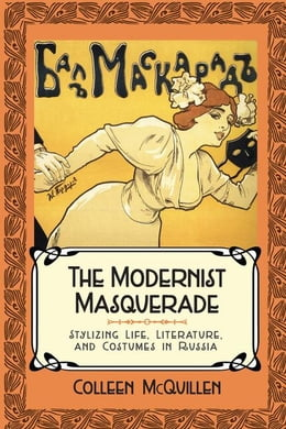 Book The Modernist Masquerade: Stylizing Life, Literature, and Costumes in Russia by McQuillen, Colleen
