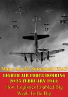Eighth Air Force Bombing 20-25 February 1944: How Logistics Enabled Big Week To Be Big by Major Jon M. Sutterfield USAF