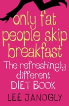 Only Fat People Skip Breakfast: The Refreshingly Different Diet Book by Lee Janogly