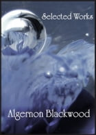 Selected Works of Algernon Blackwood: The Empty House and Other Ghost Stories, The Centaur, The Wendigo, The Willows, Four Weird Tales: The Empty Hous by Algernon Blackwood