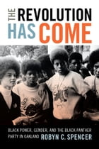 The Revolution Has Come: Black Power, Gender, and the Black Panther Party in Oakland by Robyn C. Spencer