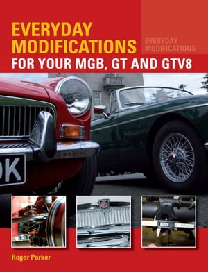 Everyday Modifications for Your MGB,  GT and GTV8 How to Make Your Classic Car Easier to Live With and Enjoy