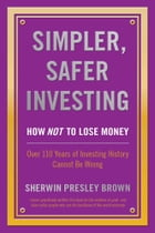 Simpler, Safer Investing:: How NOT to Lose Money, Over 110 Years of Investing History Cannot Be Wrong by Sherwin Presley Brown