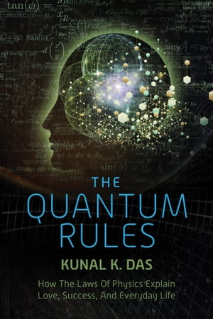 The Quantum Rules How the Laws of Physics Explain Love,  Success,  and Everyday Life