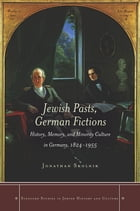 Jewish Pasts, German Fictions: History, Memory, and Minority Culture in Germany, 1824-1955 by Jonathan Skolnik