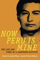 Now Peru Is Mine: The Life and Times of a Campesino Activist by Manuel Llamojha Mitma