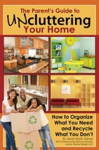 The Parent's Guide to Uncluttering Your Home: How to Organize What You Need and Recycle What You Don't by Janet Morris-Grimes