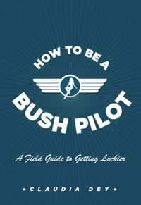 How To Be A Bush Pilot: A Field Guide to Getting Luckier