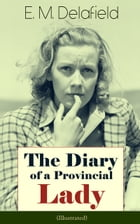 The Diary of a Provincial Lady (Illustrated): Humorous Classic From the Renowned Author of Thank Heaven Fasting, Faster! Faster! & The Way Things  by E. M. Delafield
