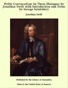 Polite Conversation: In Three Dialogues by Jonathan Swift with Introduction and Notes by George Saintsbury by Jonathan Swift