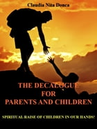 The Decalogue for Parents and Children: SPIRITUAL RAISE OF CHILDREN IN OUR HANDS! by Claudia Nita Donca