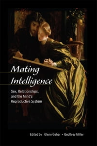 Mating Intelligence: Sex, Relationships, and the Mind's Reproductive System