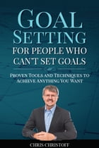 Goal Setting For People Who Can't Set Goals: Proven Tools and Techniques to Achieve Anything You Want by Chris Christoff