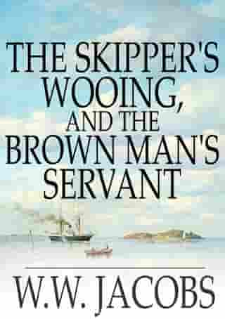 The Skipper's Wooing, and The Brown Man's Servant by W. W. Jacobs