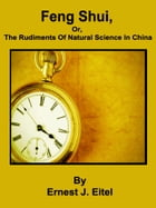 Feng Shui, or, The Rudiments Of Natural Science In China by Ernest J. Eitel