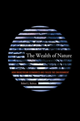 Book The Wealth of Nature: How Mainstream Economics Has Failed the Environment by Robert L. Nadeau