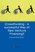 Crowdfunding - A successful Way of New Venture Financing? by Alexander Pascal Borner