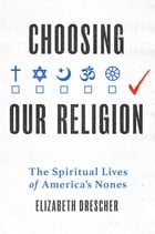 Choosing Our Religion: The Spiritual Lives of America's Nones by Elizabeth Drescher