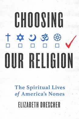 Book Choosing Our Religion: The Spiritual Lives of America's Nones by Elizabeth Drescher