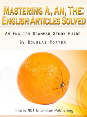 Mastering A,  An,  The - English Articles Solved + 98 REAL-WORLD EXAMPLES An English Grammar Study Guide