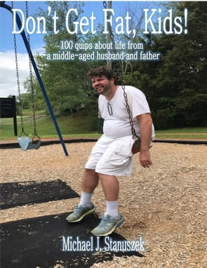 Don't Get Fat, Kids! 100 quips about life from a middle-aged husband and father by Michael J Stanuszek