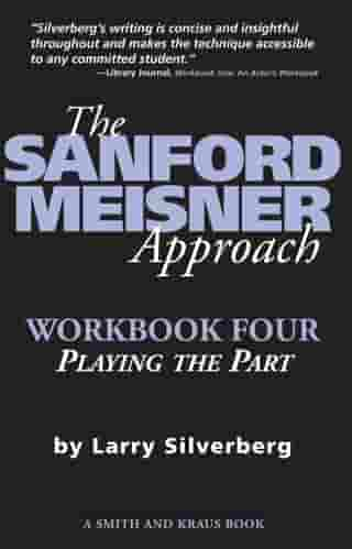 The Sanford Meisner Approach: Workbook Four, Playing the Part by Larry Silverberg