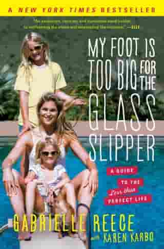 My Foot Is Too Big for the Glass Slipper: A Guide to the Less Than Perfect Life by Gabrielle Reece