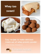 Whey Too Sweet! - 30 No Sugar Added Protein Desserts: Easy recipes to make delicious treats out of whey protein powder by Elise Friandises