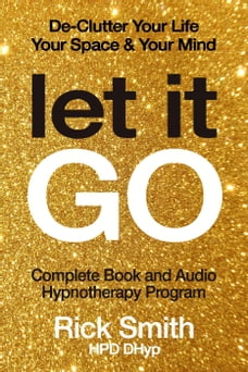 Let It Go - De-Clutter Your Life, Your Space, and Your Mind - Complete Book and Audio Hypnotherapy…