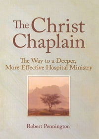 The Christ Chaplain: The Way to a Deeper, More Effective Hospital Ministry
