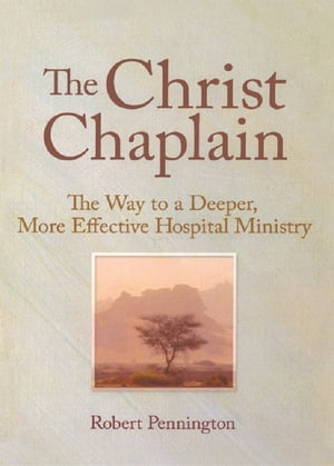 The Christ Chaplain The Way to a Deeper,  More Effective Hospital Ministry