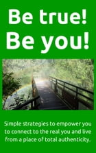 Be True! Be You!: Simple strategies to empower you to connect to the real you and live from a place of total authentic by David Bunyan
