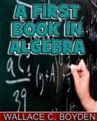 A First Book in Algebra (Illustrated) by Wallace C. Boyden