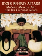 Idols Behind Altars: Modern Mexican Art and Its Cultural Roots by Anita Brenner