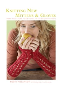 Knitting New Mittens and Gloves: Warm and Adorn Your Hands in 28 Innovative Ways