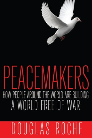 Peacemakers: How people around the world are building a world free of war by Douglas Roche
