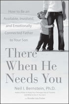 There When He Needs You: How to Be an Available, Involved, and Emotionally Connected Father to Your Son by Neil I. Bernstein, Ph.D.
