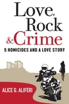 Love, Rock and Crime: Five Homicides and a Love Story by A. G. Aliferi