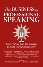 The Business of Professional Speaking: Expert Advice From Top Speakers To Build Your Speaking Career