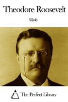 Works of Theodore Roosevelt by Theodore Roosevelt