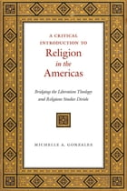 A Critical Introduction to Religion in the Americas: Bridging the Liberation Theology and Religious Studies Divide by Michelle A. Gonzalez